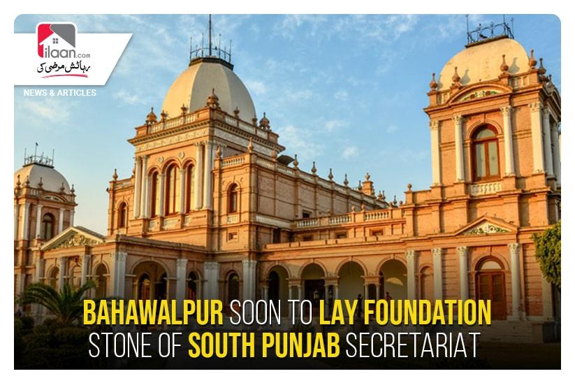 Bahawalpur soon to lay foundation stone of South Punjab Secretariat