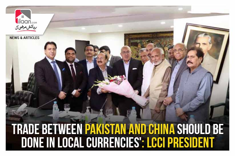 'Trade between Pakistan and China should be done in local currencies': LCCI President