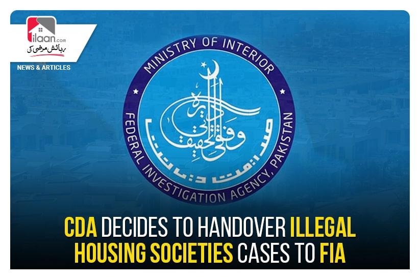 CDA decides to handover illegal housing societies cases to FIA