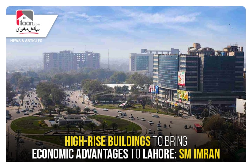 High-rise buildings to bring economic advantages to Lahore: SM Imran