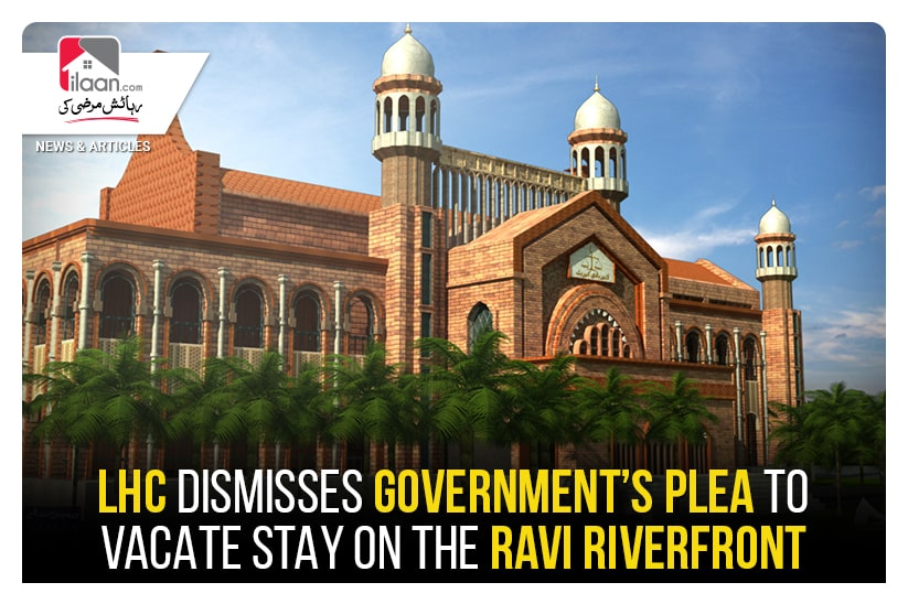 LHC dismisses government's plea to vacate stay on the Ravi Riverfront