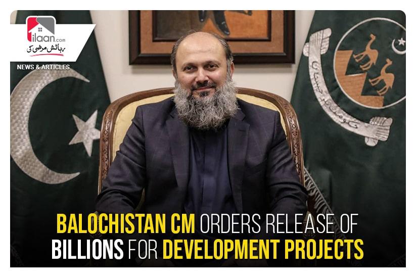 Balochistan CM orders release of billions for development projects