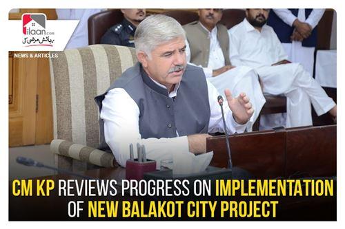 CM KP reviews progress on implementation of New Balakot City Project