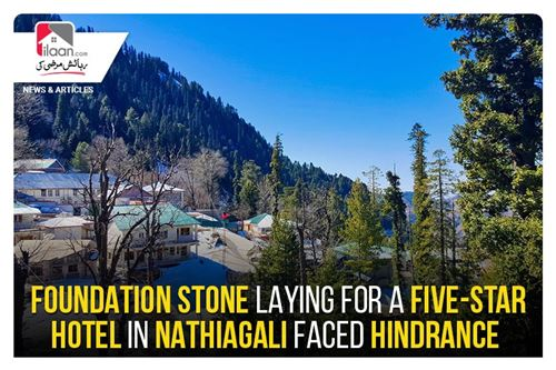 Foundation stone laying for a five-star hotel in Nathiagali faced hindrance
