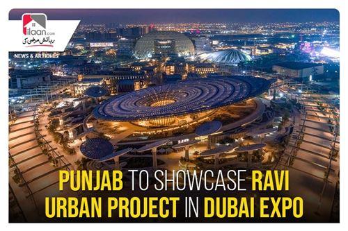 Punjab to showcase Ravi Urban project in Dubai Expo