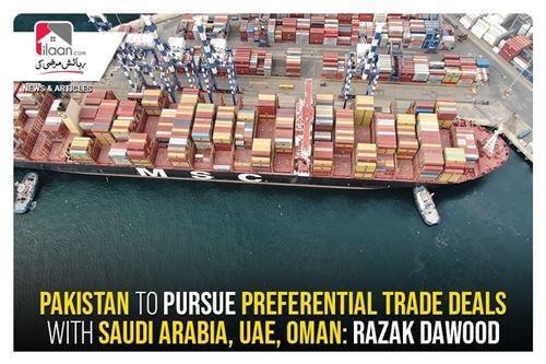 Pakistan to pursue preferential trade deals with Saudi Arabia, UAE, Oman: Razak Dawood