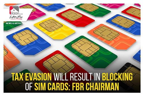 Tax evasion will result in blocking of SIM Cards: FBR Chairman