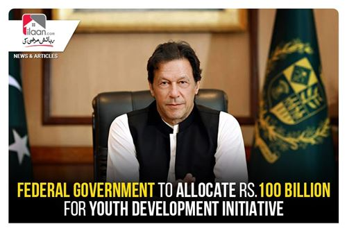 Federal government to allocate Rs.100  billion for Youth Development initiative