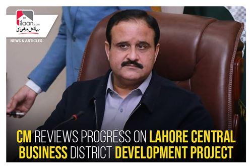 CM reviews progress on Lahore Central Business District Development project