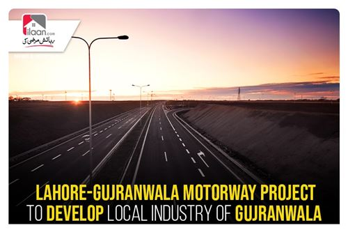 Lahore-Gujranwala motorway project to develop local industry of Gujranwala