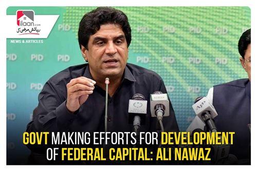 Govt making efforts for development of Federal capital: Ali Nawaz