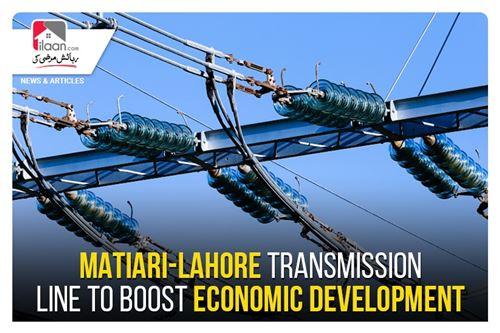 Matiari-Lahore transmission line to boost economic development
