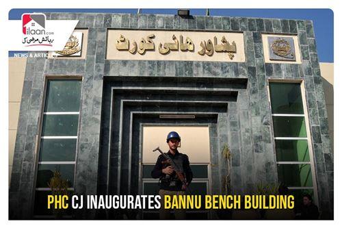 PHC CJ inaugurates Bannu Bench building