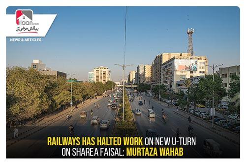 Railways has halted work on new U-turn on Sharea Faisal: Murtaza Wahab