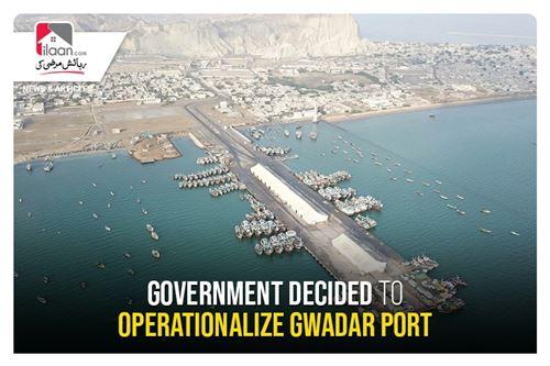 Government decided to operationalize Gwadar Port