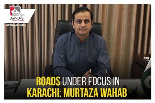 Roads under focus in Karachi: Murtaza Wahab