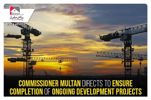 Commissioner Multan directs to ensure completion of ongoing development projects