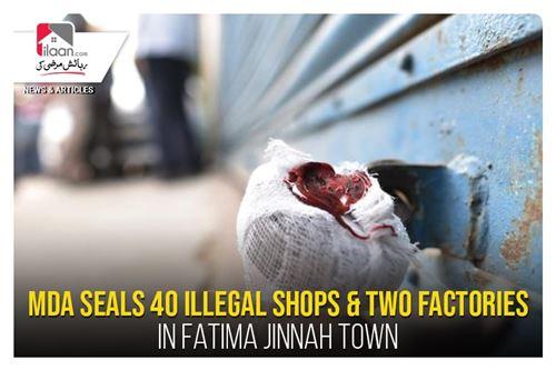 MDA seals 40 illegal shops & two factories in Fatima Jinnah Town