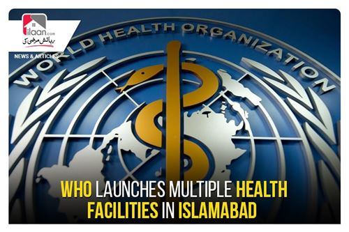 WHO launches multiple health facilities in Islamabad