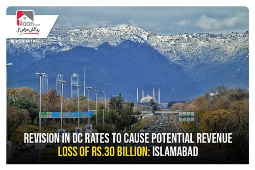 Revision in DC rates to cause potential revenue loss of Rs.30 billion: Islamabad