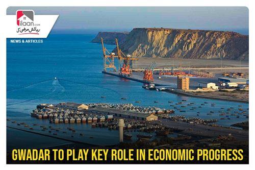 Gwadar to play key role in economic progress