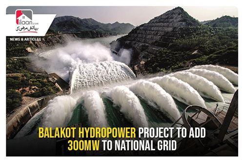 Balakot hydropower project to add 300MW to national grid
