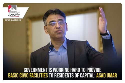 Government is working hard to provide basic civic facilities to residents of Capital: Asad Umar